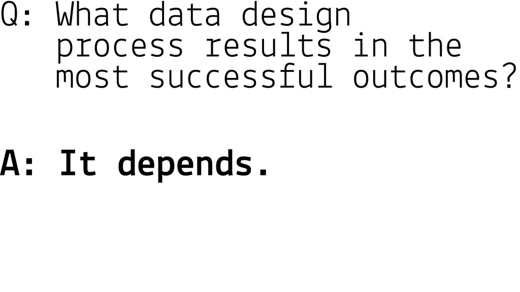 Q: What data design process results in the most...