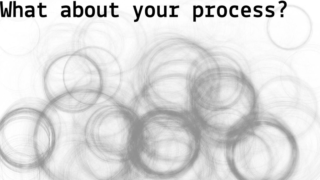 What about your process?