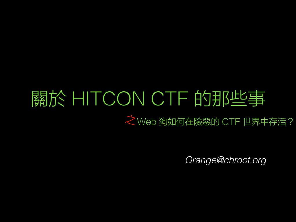 關於 HITCON CTF 的那些事 Web 狗如何在險惡的 CTF 世界中存活? Orang...