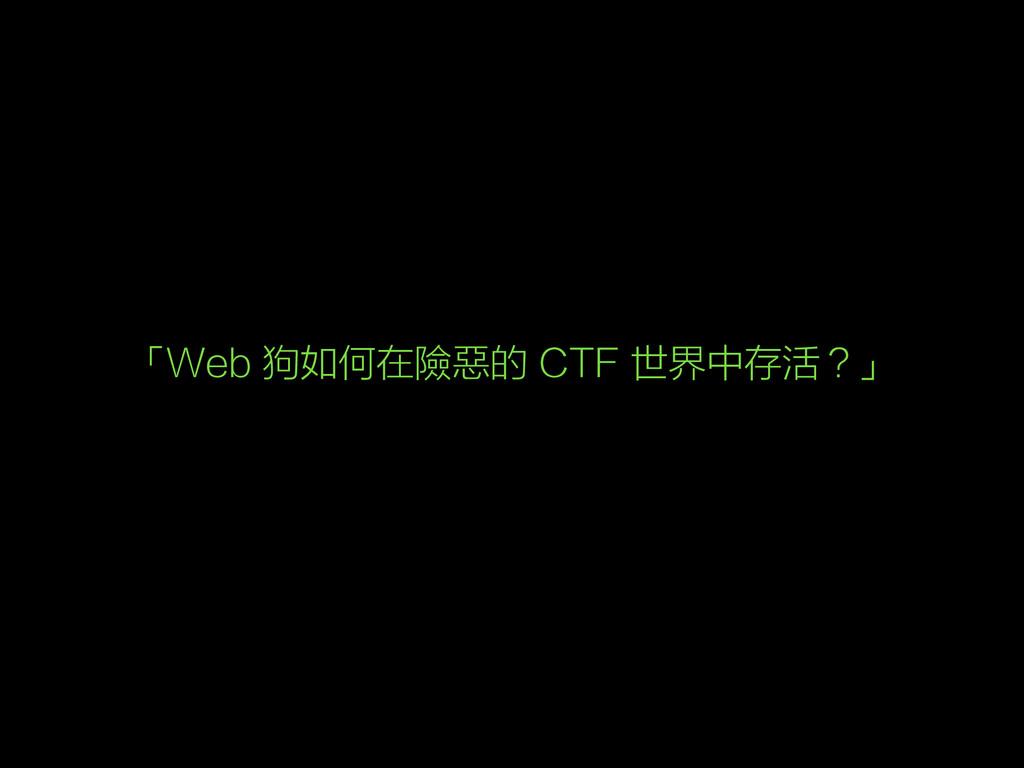 「Web 狗如何在險惡的 CTF 世界中存活?」