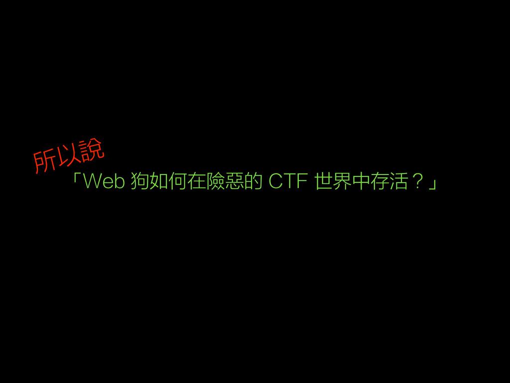 「Web 狗如何在險惡的 CTF 世界中存活?」 所以說