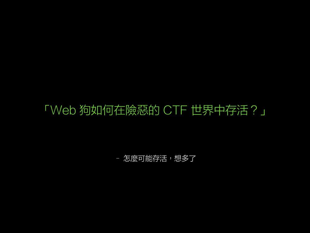 – 怎麼可能存活,想多了 「Web 狗如何在險惡的 CTF 世界中存活?」