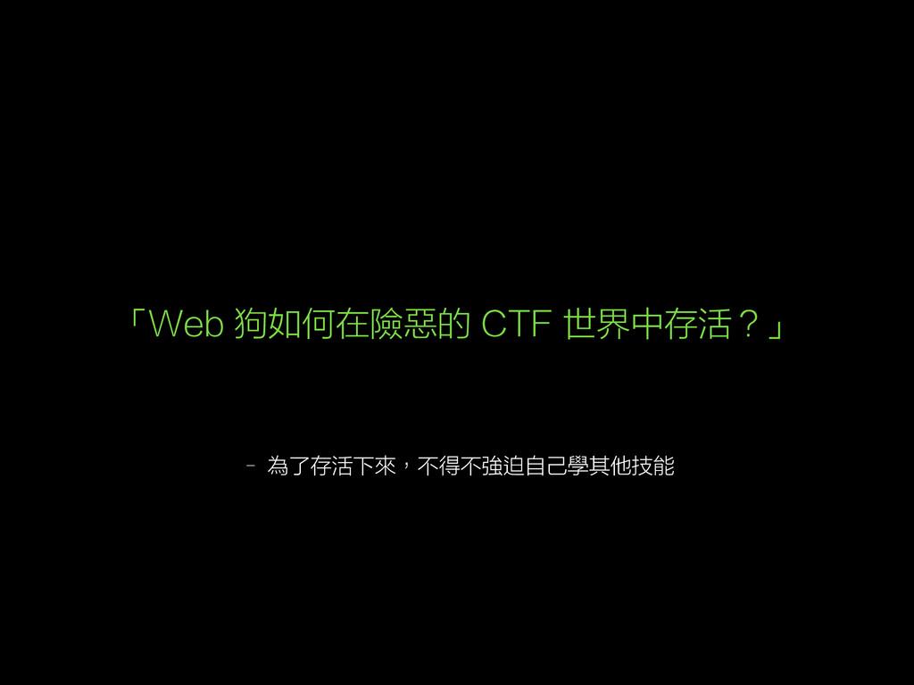 – 為了存活下來,不得不強迫自己學其他技能 「Web 狗如何在險惡的 CTF 世界中存活?」