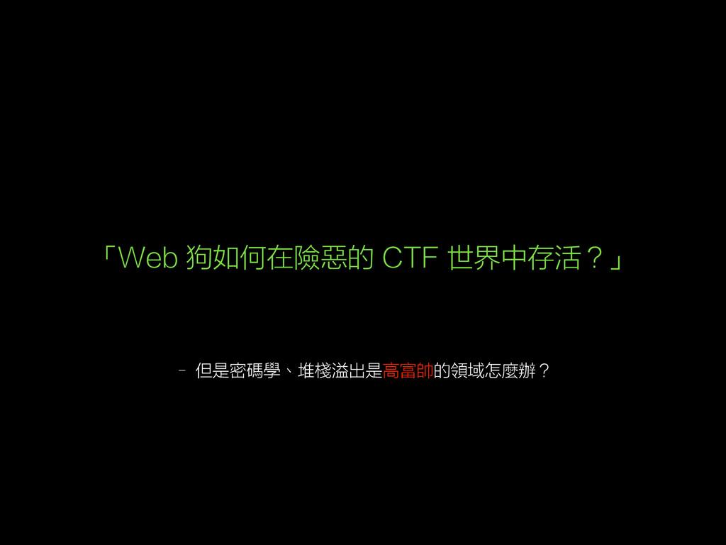 – 但是密碼學、堆棧溢出是高富帥的領域怎麼辦? 「Web 狗如何在險惡的 CTF 世界中存活?」