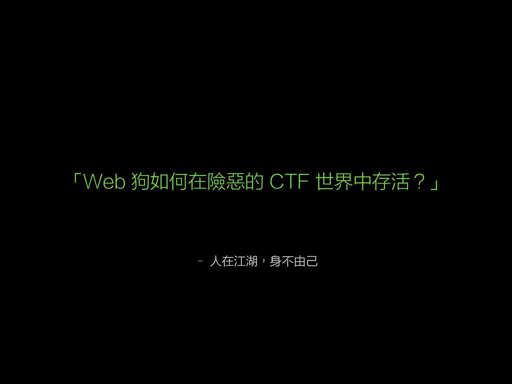– 人在江湖,身不由己 「Web 狗如何在險惡的 CTF 世界中存活?」