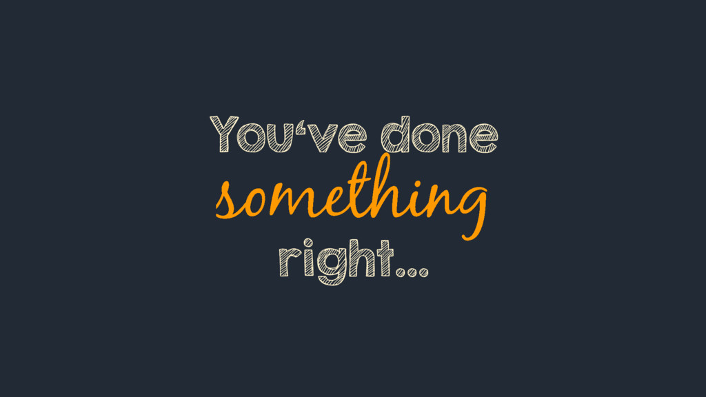 You've done right…