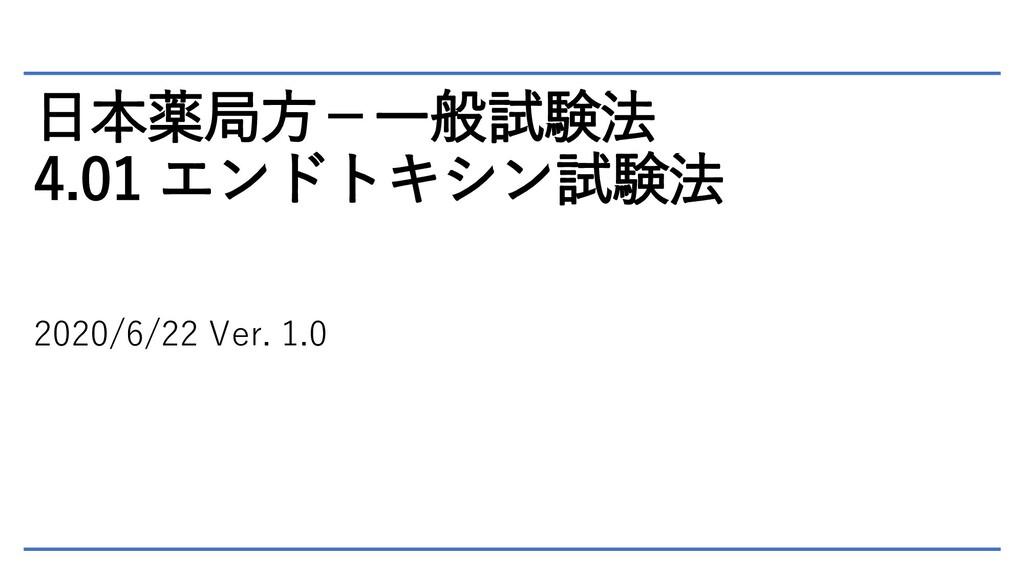 日本薬局方-一般試験法 4.01 エンドトキシン試験法 2020/6/22 Ver. 1.0