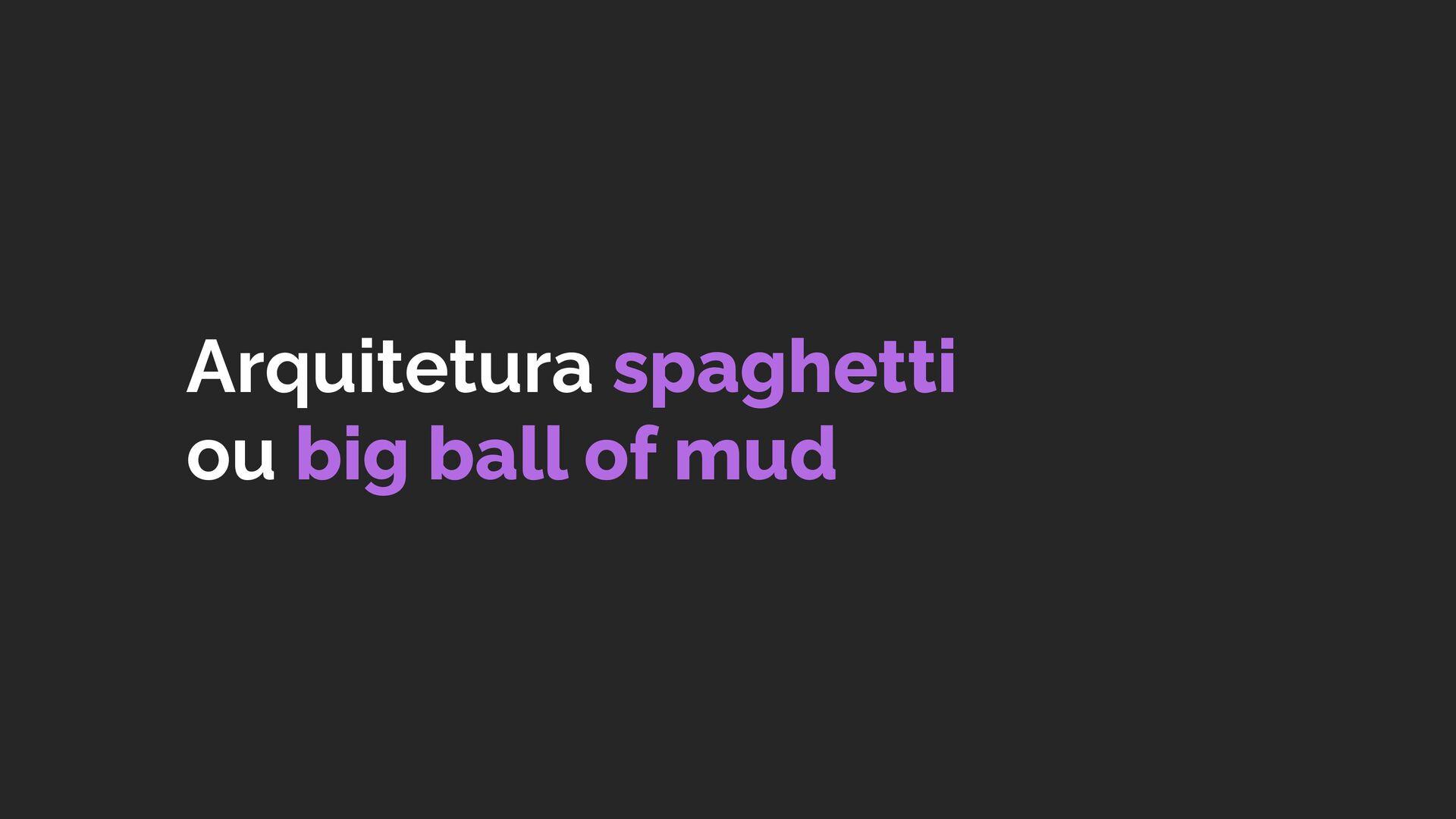 Arquitetura spaghetti ou big ball of mud
