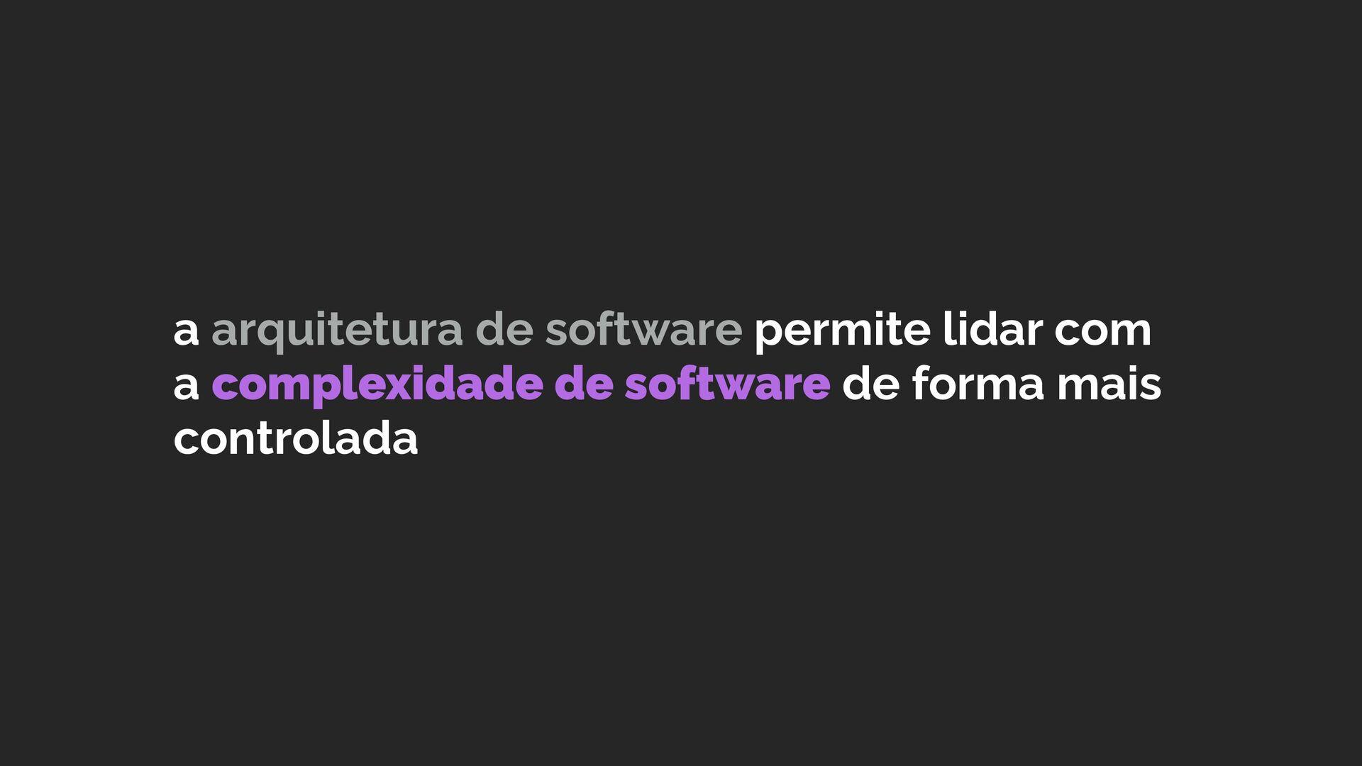 a arquitetura de software permite lidar com a c...