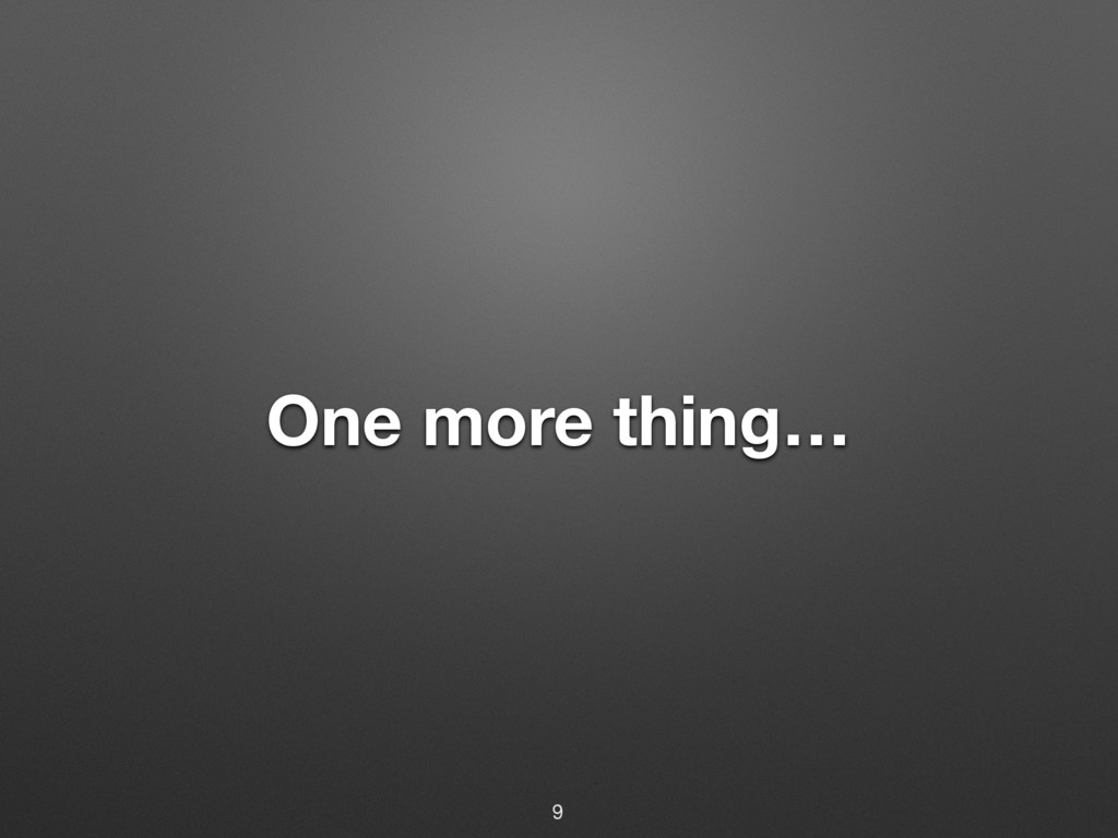 One more thing… 9