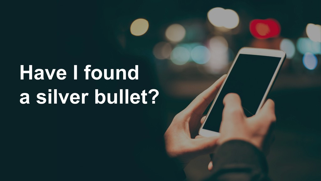 Have I found a silver bullet?