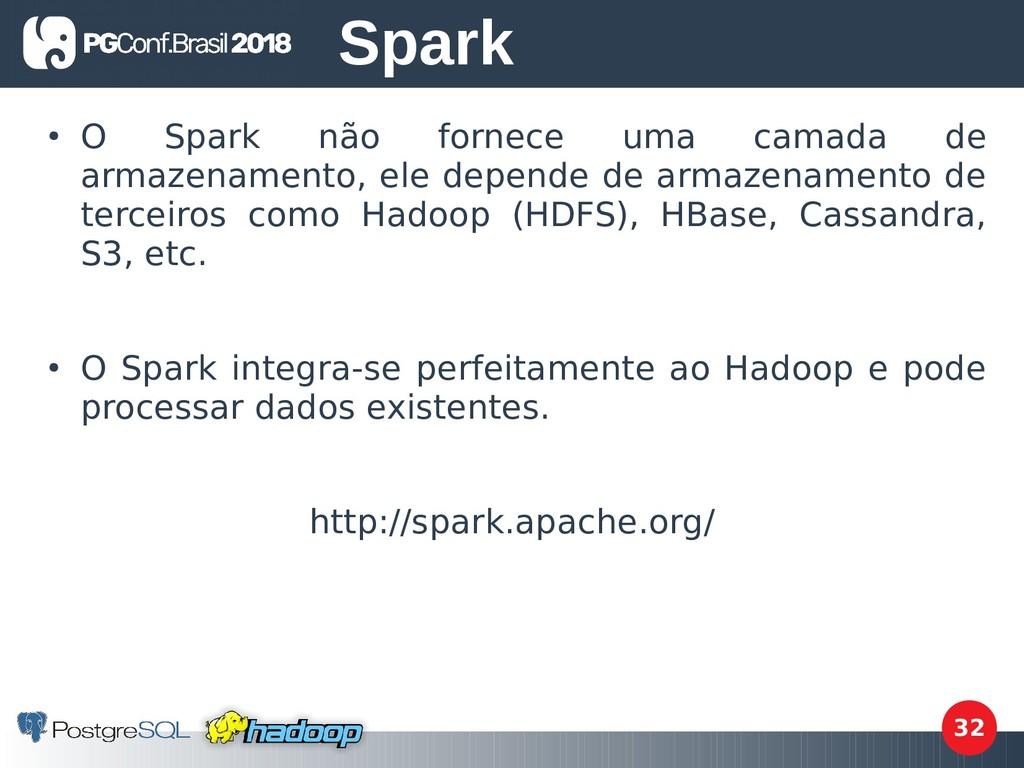 32 ● O Spark não fornece uma camada de armazena...