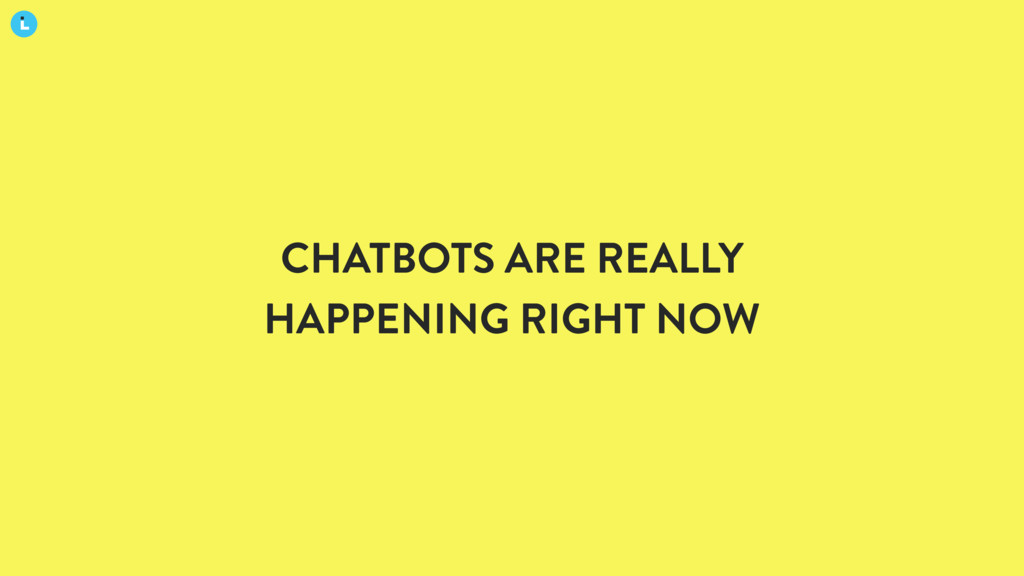 CHATBOTS ARE REALLY HAPPENING RIGHT NOW