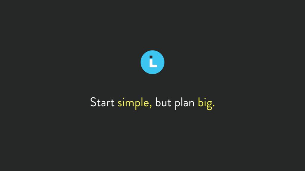 Start simple, but plan big.