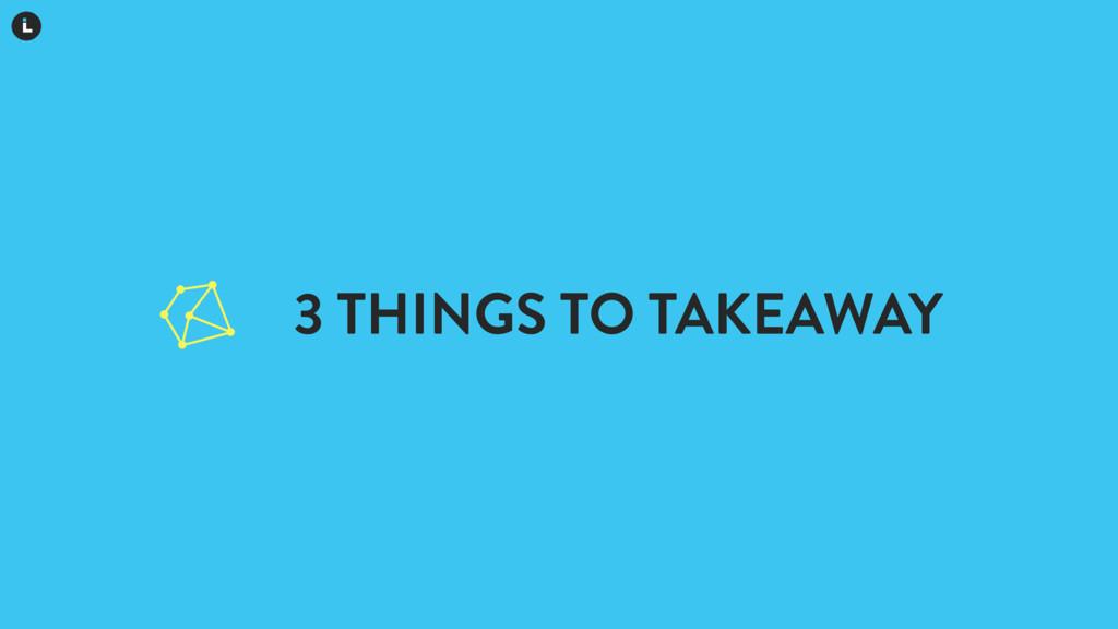 3 THINGS TO TAKEAWAY