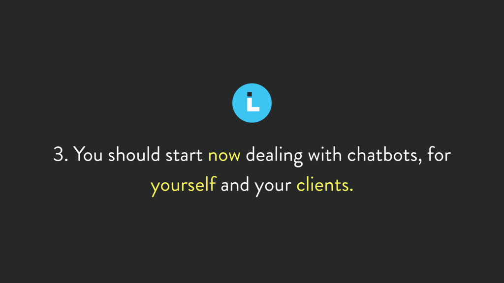 3. You should start now dealing with chatbots, ...