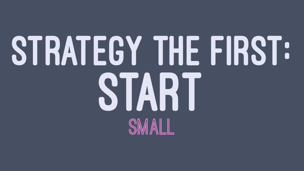 STRATEGY THE FIRST: START SMALL