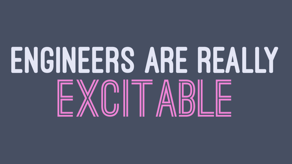 ENGINEERS ARE REALLY EXCITABLE