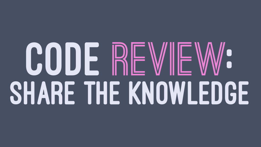 CODE REVIEW: SHARE THE KNOWLEDGE