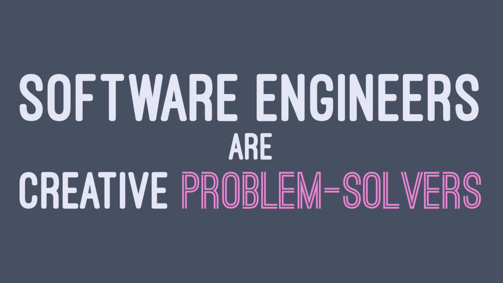 SOFTWARE ENGINEERS ARE CREATIVE PROBLEM-SOLVERS