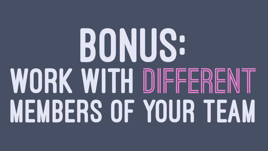 BONUS: WORK WITH DIFFERENT MEMBERS OF YOUR TEAM