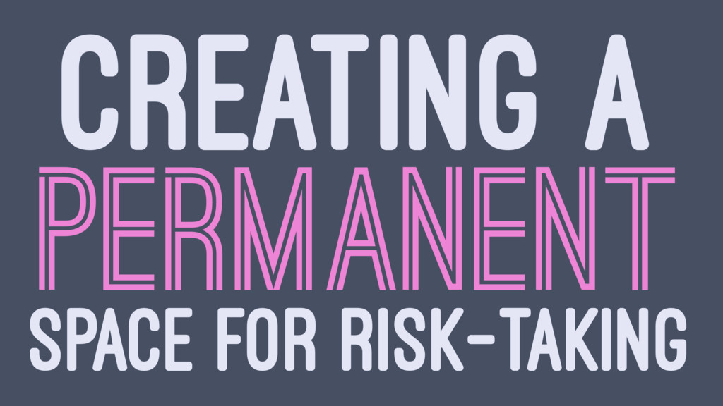 CREATING A PERMANENT SPACE FOR RISK-TAKING