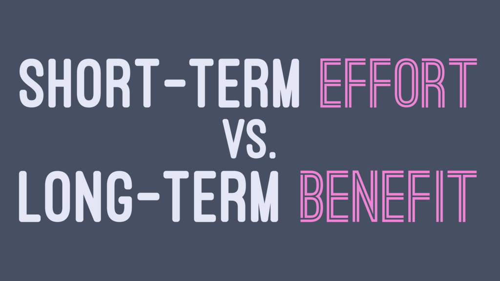 SHORT-TERM EFFORT VS. LONG-TERM BENEFIT