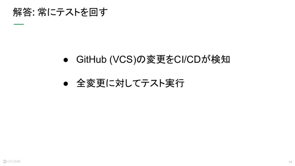 19 解答: 常にテストを回す ● GitHub (VCS)の変更をCI/CDが検知 ● 全変...