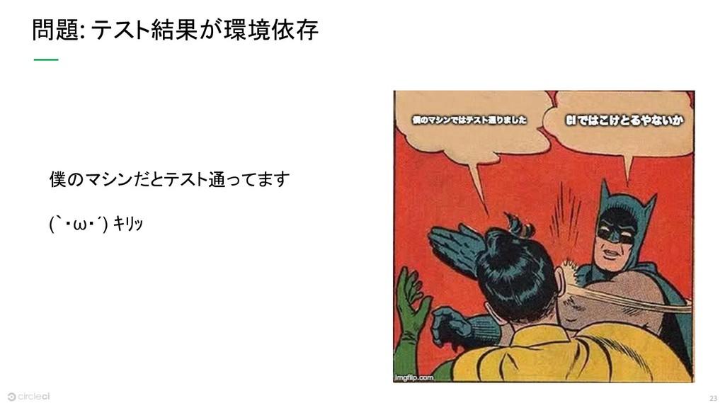 23 問題: テスト結果が環境依存 僕のマシンだとテスト通ってます (`・ω・´) キリッ