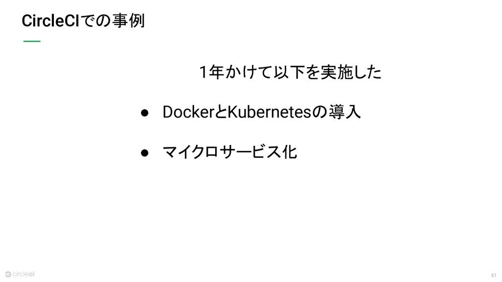 61 CircleCIでの事例 1年かけて以下を実施した ● DockerとKubernete...