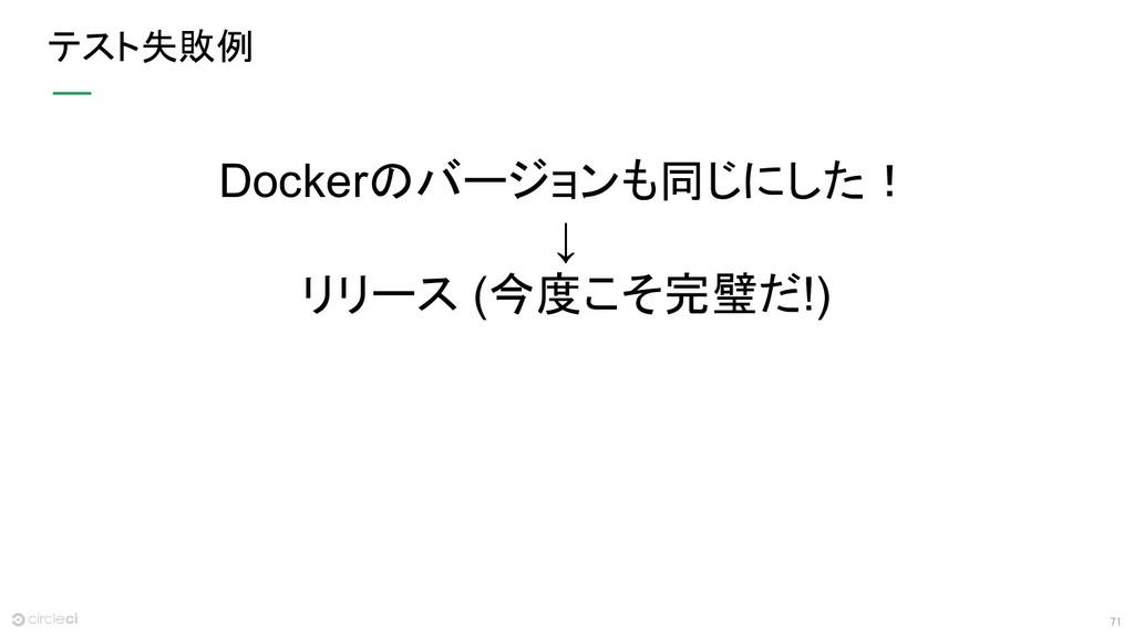 71 テスト失敗例 Dockerのバージョンも同じにした! ↓ リリース (今度こそ完璧だ!)