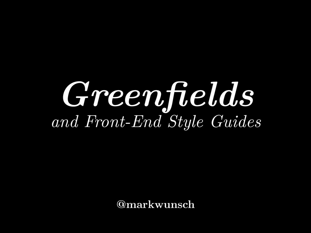 Greenfields and Front-End Style Guides @markwuns...