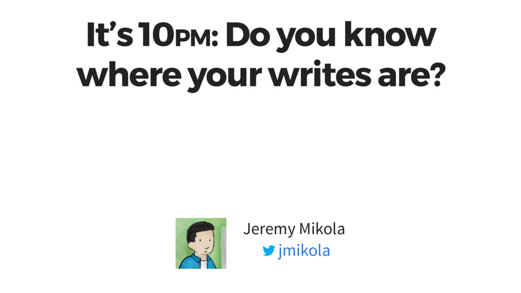 It's 10PM: Do you know where your writes are? J...