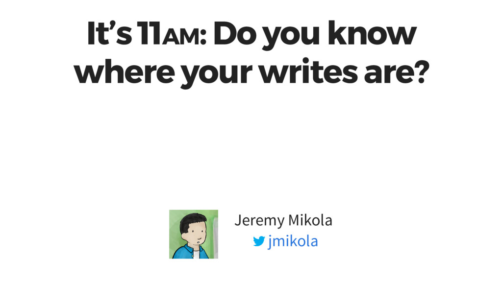 It's 11AM: Do you know where your writes are? J...