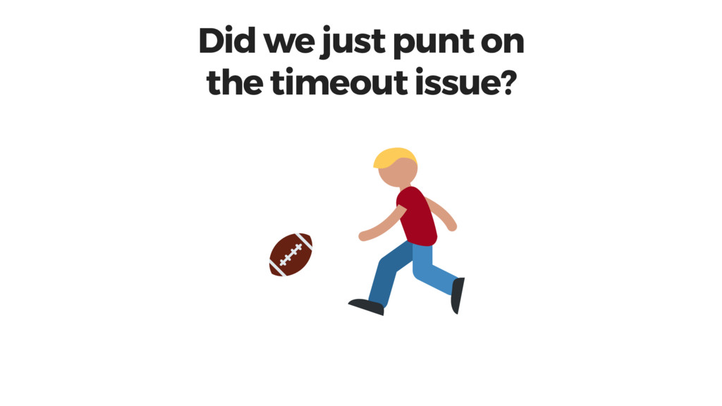 Did we just punt on the timeout issue?