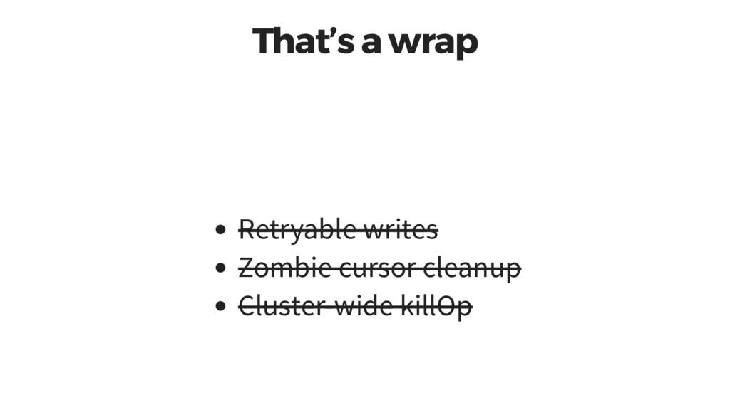 That's a wrap Retryable writes Zombie cursor cl...