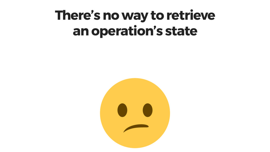 There's no way to retrieve an operation's state