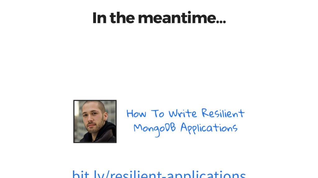 In the meantime… How To Write Resilient MongoDB...