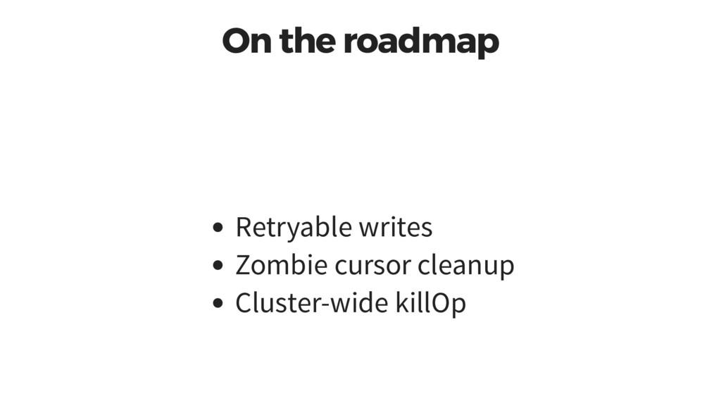 On the roadmap Retryable writes Zombie cursor c...