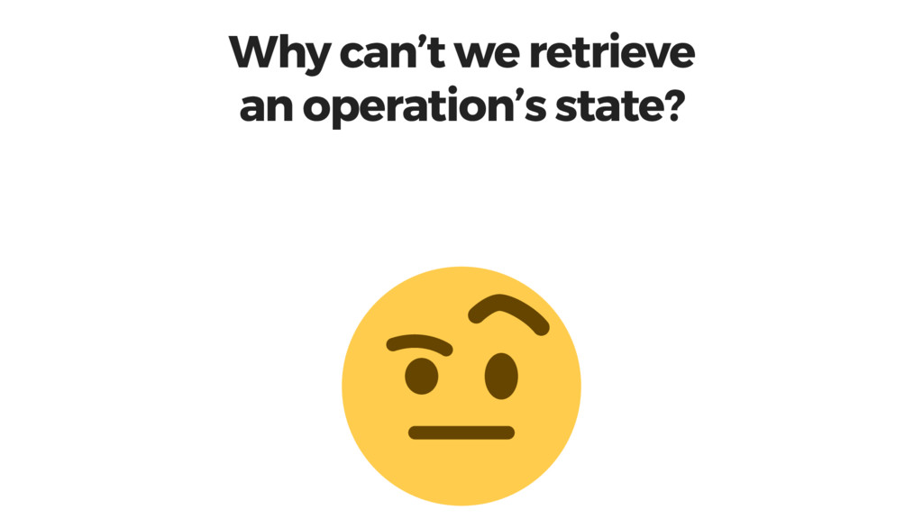 Why can't we retrieve an operation's state?