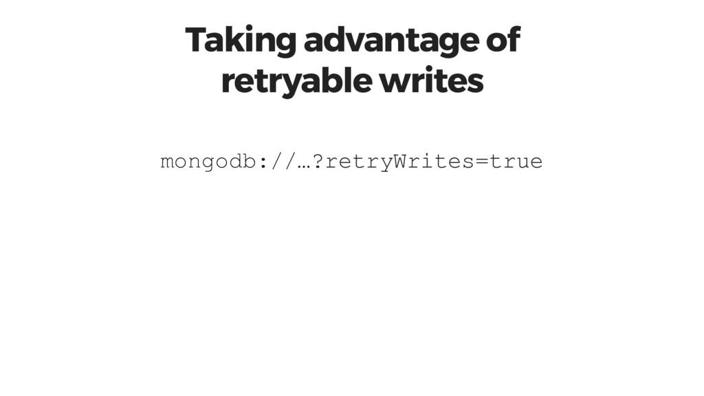 Taking advantage of retryable writes ?retryWrit...