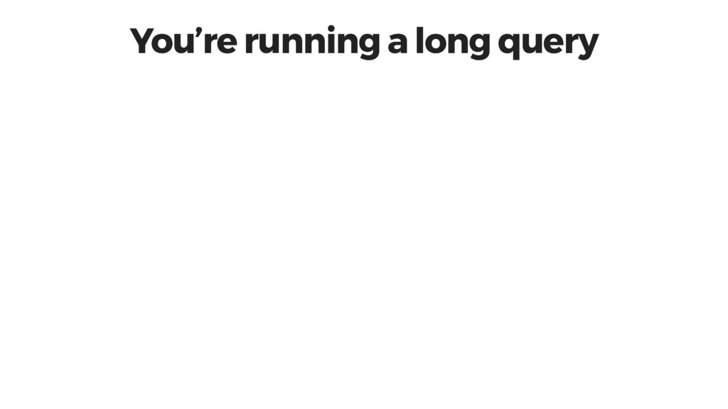 You're running a long query