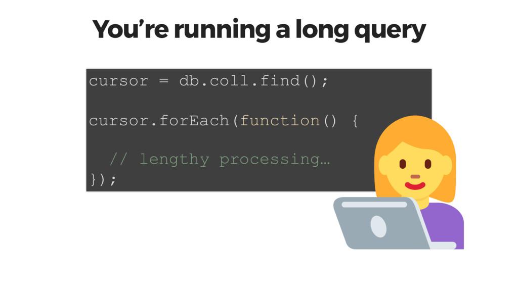 You're running a long query cursor = db.coll.fi...
