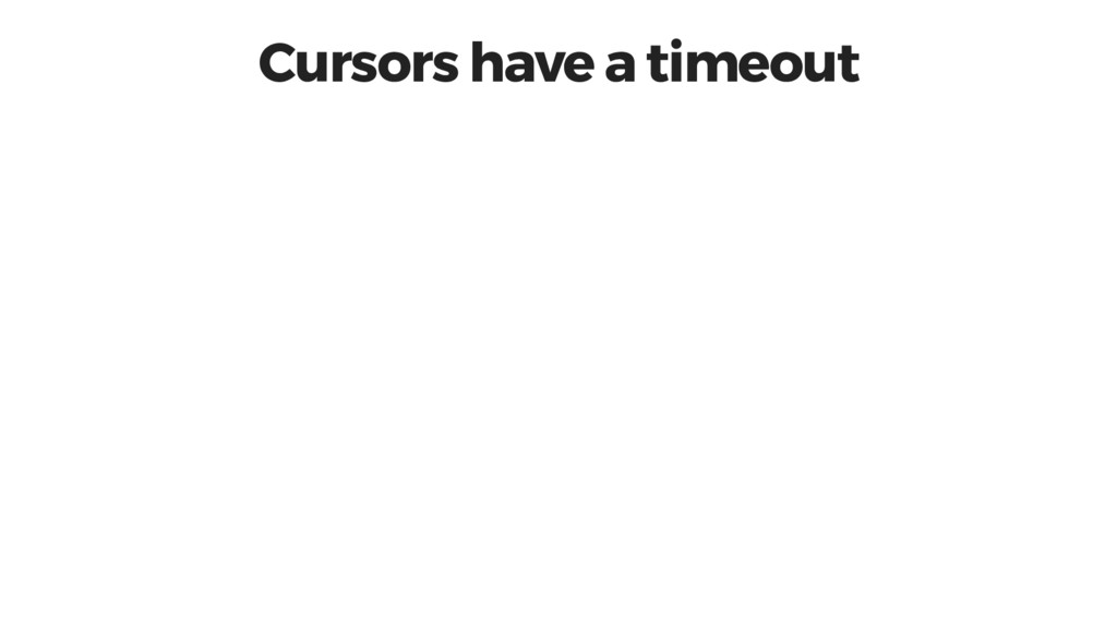 Cursors have a timeout