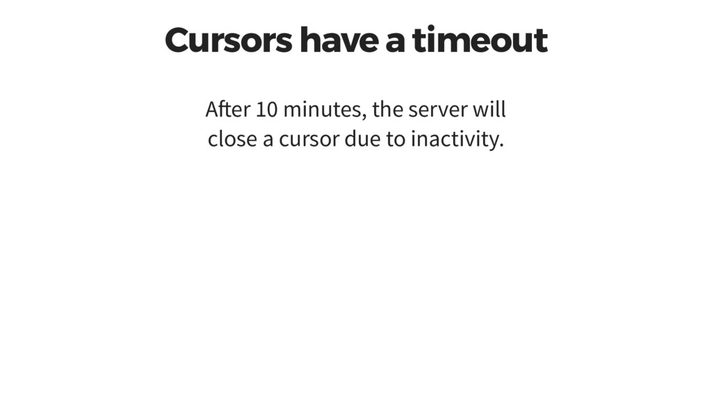 Cursors have a timeout A er 10 minutes, the ser...