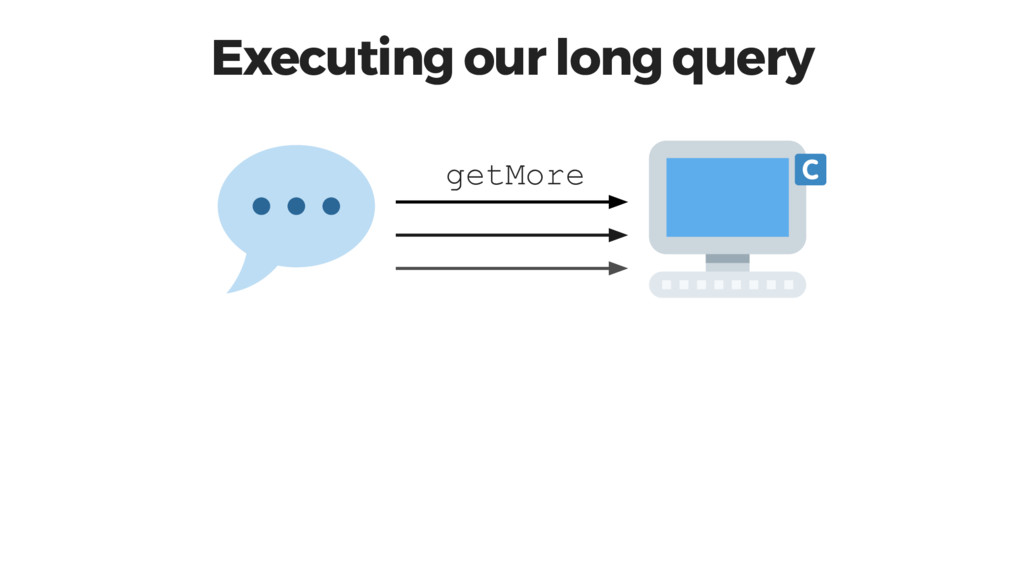 Executing our long query getMore