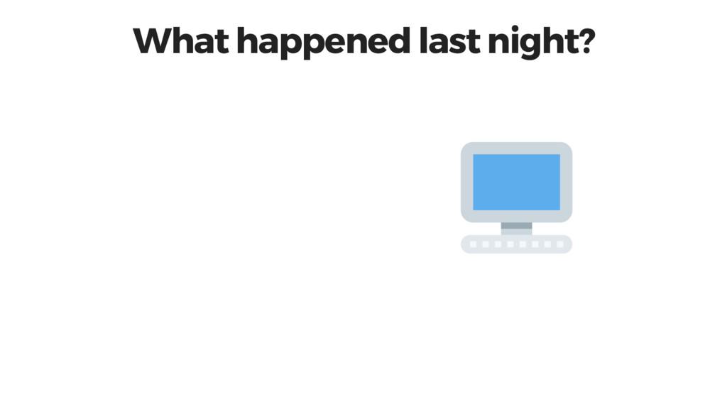 What happened last night?