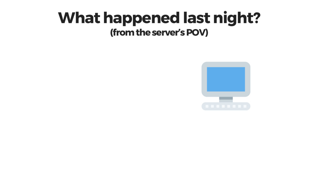 What happened last night? (from the server's PO...
