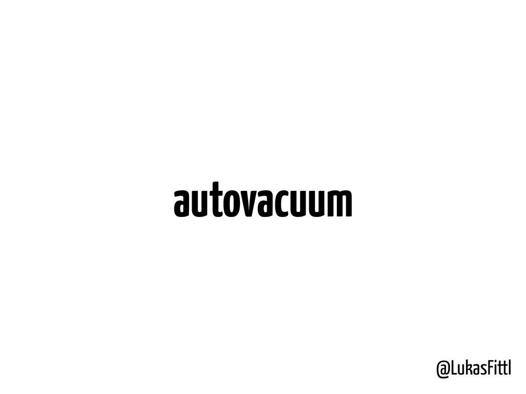 @LukasFittl autovacuum