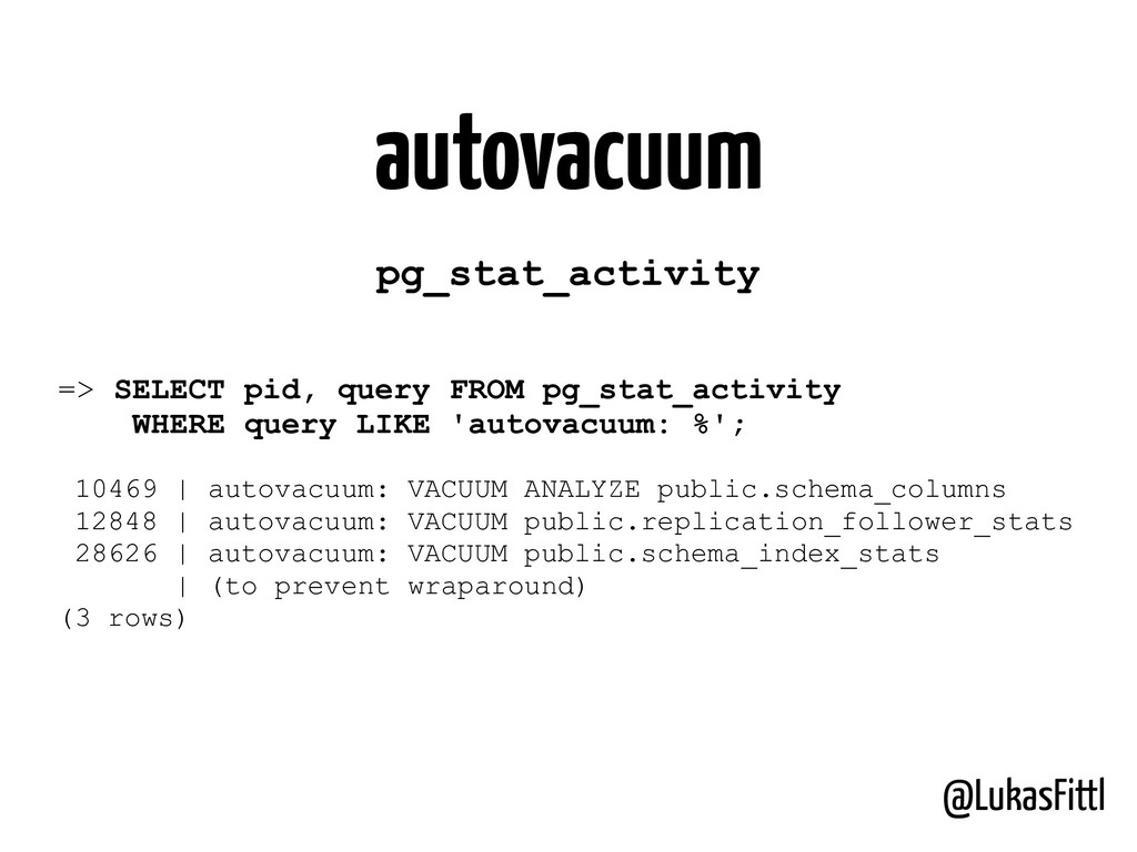 @LukasFittl autovacuum => SELECT pid, query FRO...